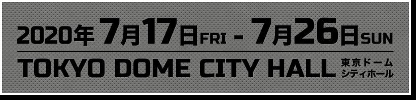 2020年7月17日FRI-7月26日SUN TOKYO DOME CITY HALL 東京ドームシティホール